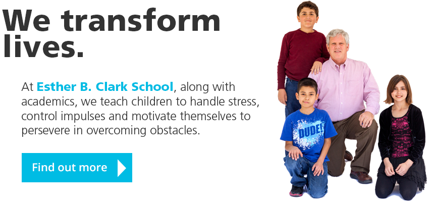 We transform lives! At Esther B. Clark School, along with academics, we teach children to handle stress, control impulses and motivate themselves to persevere in overcoming obstacles. Find out more.