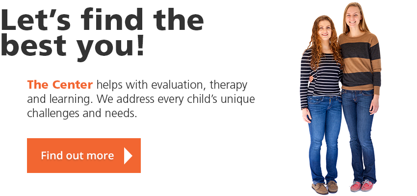 Let's find the best you! The Center helps with evaluation, therapy and learning. We address every child's unique challenges and needs. Find out more.