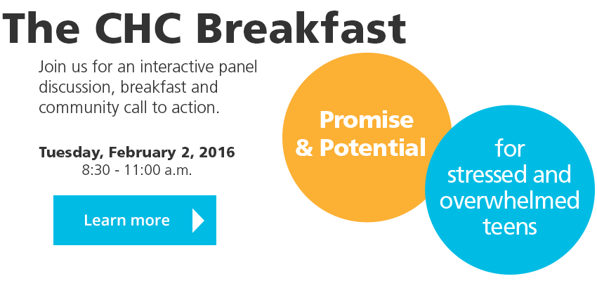 The CHC Breakfast: Tuesday, February 2, 2016, 8:30 - 11:00 AM. Join us for an interactive panel discussion, breakfast and community call to action. Promise and potential for stressed and overwhelmed teens. Learn more.