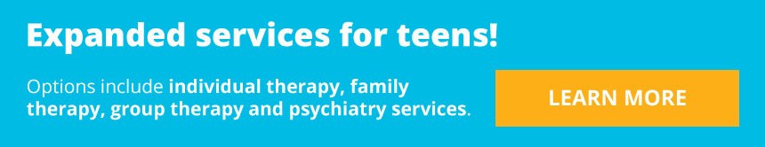 Expanded services for teens! Options include individual therapy, family therapy, group therapy and psychiatry services. LEARN MORE