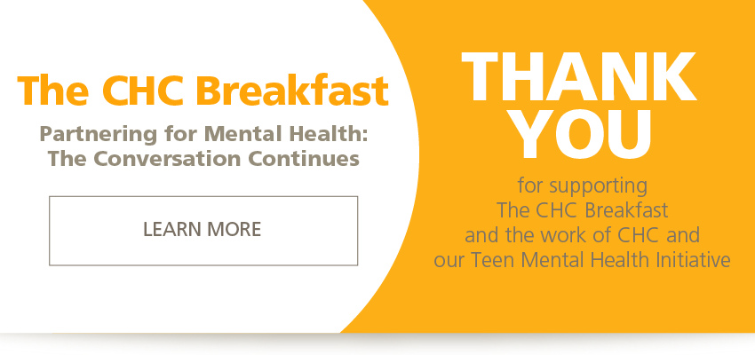 Partnering for Mental Health: The Conversation Continues. THANK YOU for supporting The CHC Breakfast and the work of CHC and our Teen Mental Health Initiative. LEARN MORE