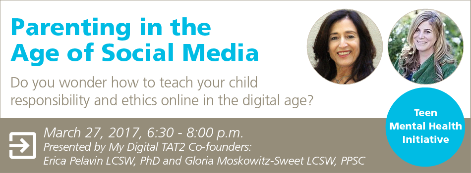 Parenting in the Age of Social Media: Do you wonder how to teach your child responsibility and ethics online in the digital age? March 27, 2017, 6:30 - 8:00 p.m. Presented by My Digital TAT2 Co-founders: Erica Pelavin LCSW, PhD and Gloria Moskowitz-Sweet LCSW, PPSC