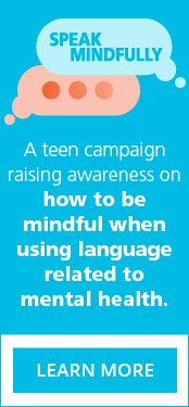 Speak Mindfully: A teen campaign raising awareness on how to be mindful when using language related to mental health.