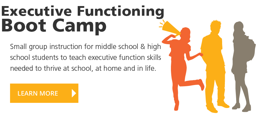 Executive Functioning Back to School Boot Camp. Small group instruction for middle school & high school students to teach executive function skills needed to thrive at school, at home and in life. LEARN MORE!