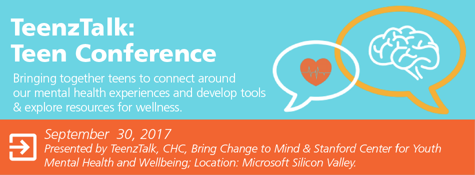 TeenzTalk: Teen Conference. Bringing together teens to connect around our mental health experiences and develop tools & explore resources for wellness. September 30, 2017 Presented by TeenzTalk, CHC, Bring Change to Mind & Stanford Center for Youth Mental Health and Wellbeing; Location: Microsoft Silicon Valley.