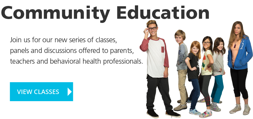 Community Education: Join us for our new series of classes, panels and discussions offered to parents, teachers and behavioral health professionals. VIEW CLASSES
