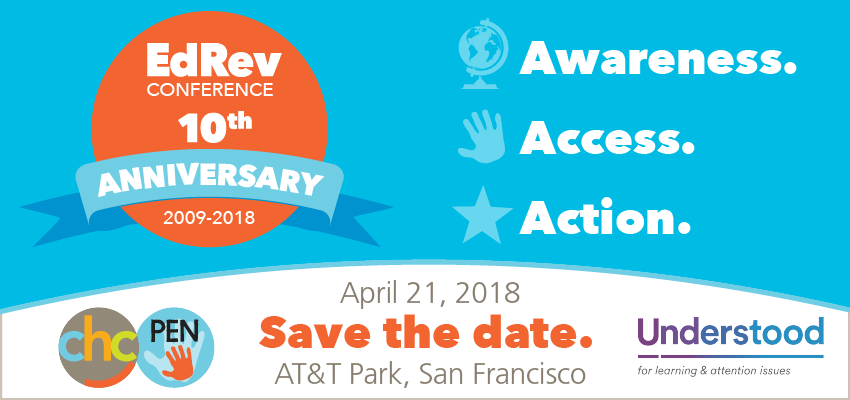 EdRev Conference, 10th Anniversary 2009-2018. Awareness. Access. Action. Save the Date: April 21, 2018. AT&T Park, San Francisco. Presented by CHC, Parents Education Network (PEN) and Understood.