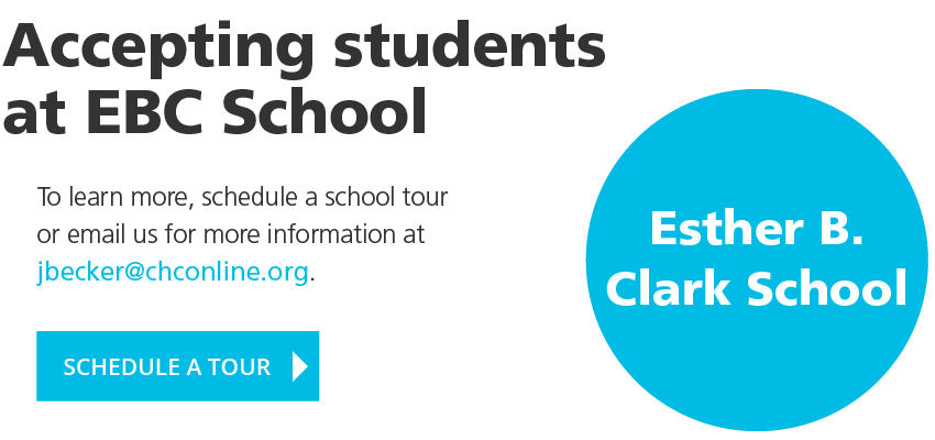 Accepting students at Esther B. Clark School. To learn more, schedule a school tour or email us for more information at jbecker@chconline.org. SCHEDULE A TOUR
