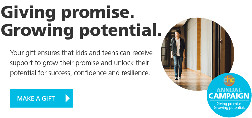 Giving promise. Growing potential. Your gift ensures that kids and teens can receive support to grow their promise and unlock their potential for success, confidence and resilience. MAKE A GIFT to the CHC Annual Campaign