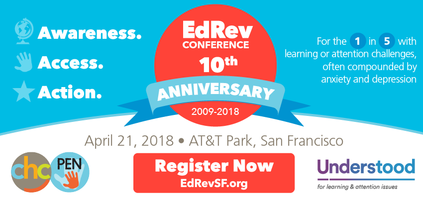 EdRev Conference: 10th Anniversary, 2009-2018 – Awareness. Access. Action. For the 1 in 5 with learning or attention challenges, often compounded by anxiety and depression. REGISTER NOW at EdRevSF.org: April 21, 2018. AT&T Park, San Francisco. Presented by CHC, Parents Education Network and Understood.