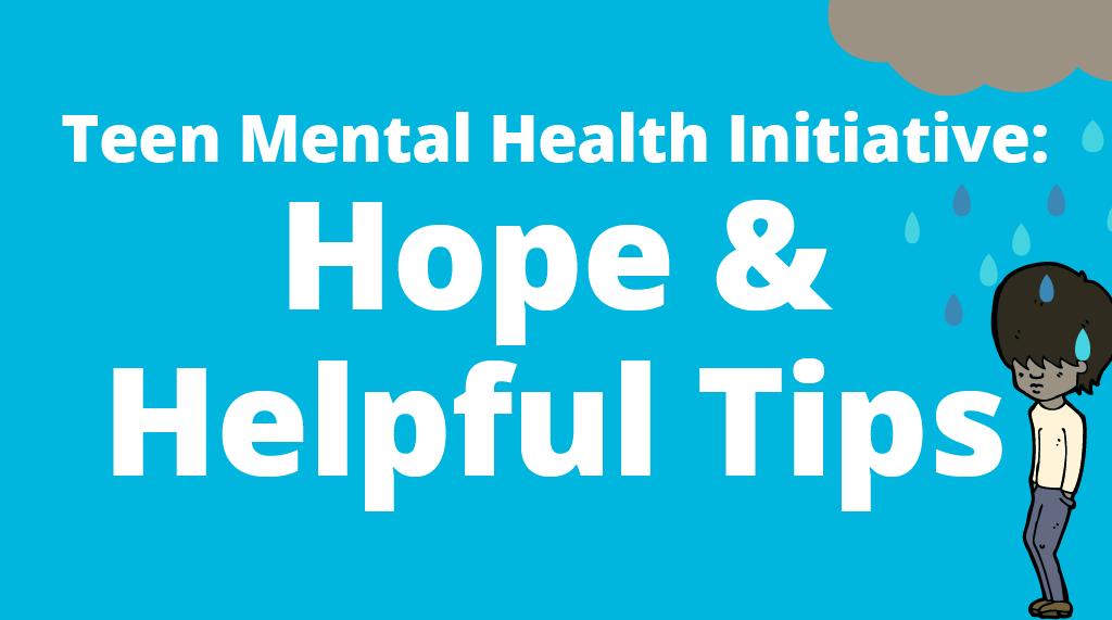 Teen Mental Health Initiative: Hope & Helpful Tips