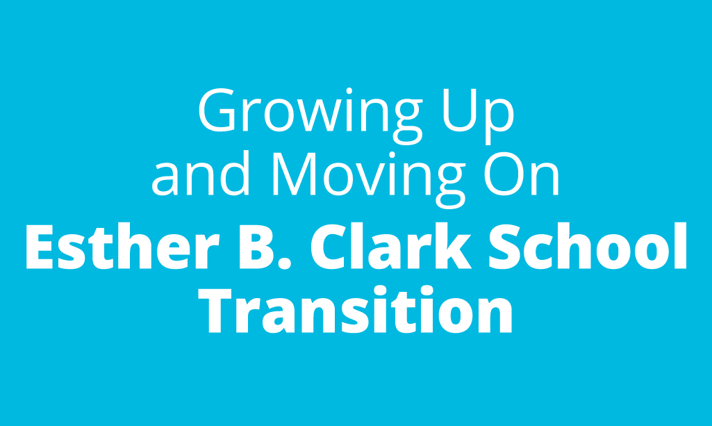 Growing Up and Moving On: Esther B. Clark School Transition