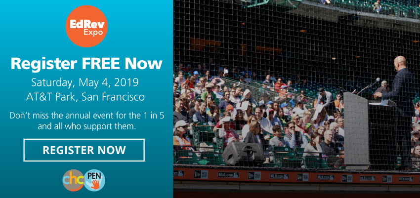 EdRev Expo: Register FREE Now! Saturday, May 4, 2019. AT&T Park, San Francisco. Don't miss the annual event for the 1 in 5 and all who support them. REGISTER NOW