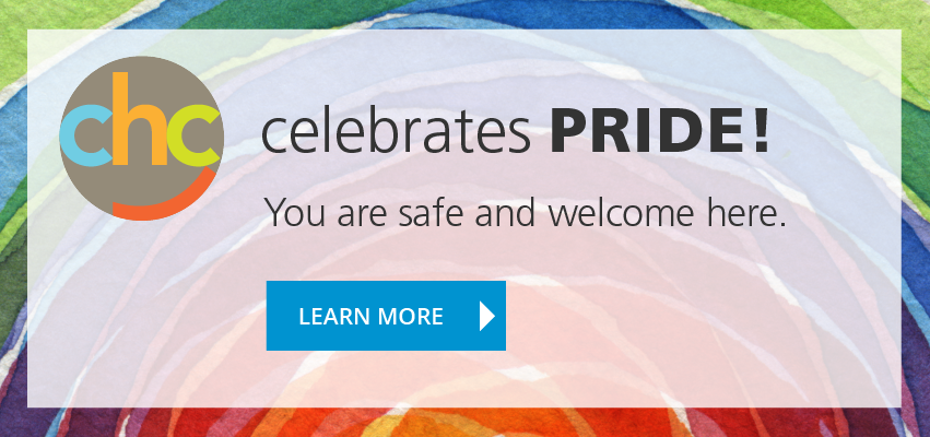 CHC Celebrates Pride: You are safe and welcome here. Learn more