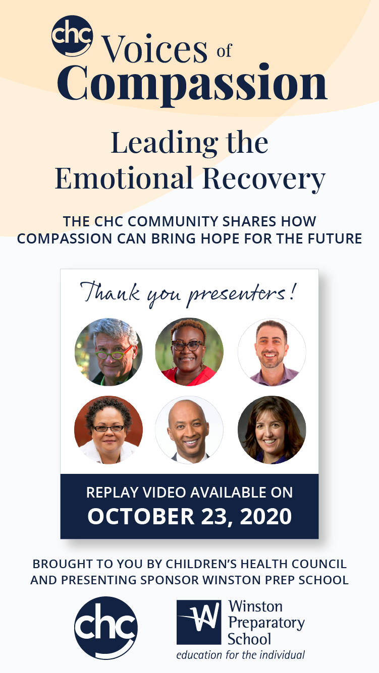 CHC Voices of Compassion: Leading the Emotional Recovery. The CHC Community shares how compassion can bring hope for the future. Replay video available on October 23, 2020. Thank you presenters! Brought to you by Children's Health Council and presenting sponsor Winston Prep School