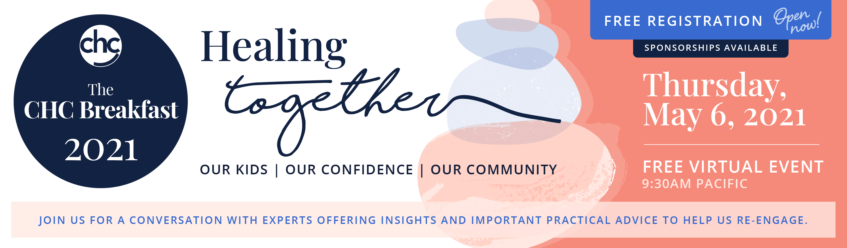 CHC. The CHC Breakfast 2021. Healing Together. Our Kids. Our Confidence. Our Community. Join us for conversation with experts offering insights and important practical advice to help us re-engage. Free Registration. Open now! Sponsorships available. Thursday, May 6, 2021. Free virtual event. 9:30 AM Pacific.